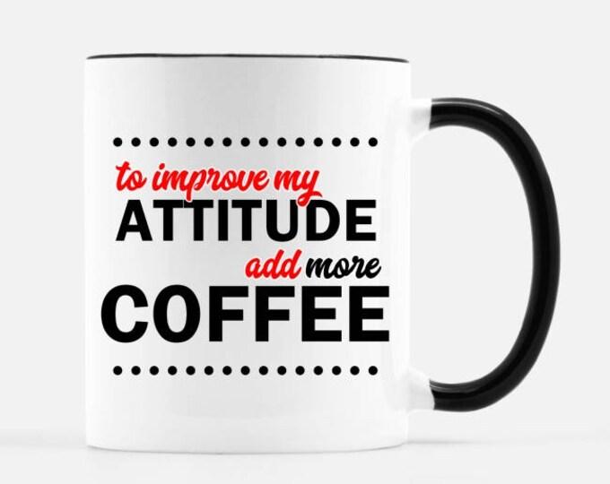 To Improve My Attitude, Add More Coffee Mug, with black handle and rim, 11 oz