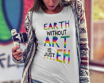 Earth without Art is just EH, Art inspired shirt, Artist tee, Gift for Art enthusiast, Art student, Art teachers, Artistic Quote shirt