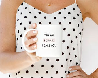 Tell Me I Can't. I Dare You Mug, Motivational Gift, She Quote Gift, Boss Lady Gift, Friend Gift, Coffee Mug Quote, New Job Gift, Fierce Mug