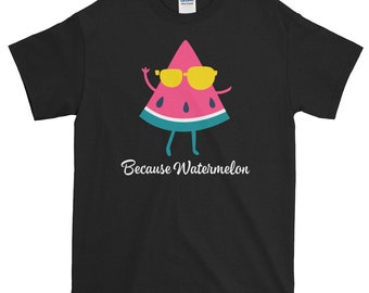 Because Watermelon, Funny, Gift T shirt