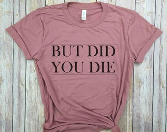 but did you die, muscle tee, crossfit shirt, workout shirt, gym shirt, funny shirt, tumblr shirt, everything hurts & i'm dying
