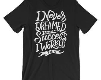 I never dreamed about success i worked for it T-Shirt