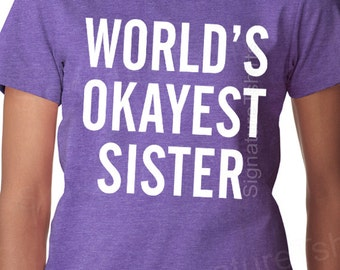 Christmas gift for sister WORLDS OKAYEST SISTER T Shirt - Womens Funny Sister Tshirt Birthday Gift matching siblings Brother Family T-shirt