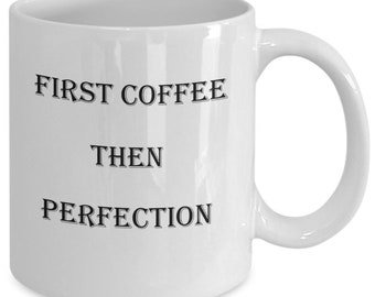 A Mug for coffee or tea First Coffee,Then Perfection. A mug to give to your friend for any occasion