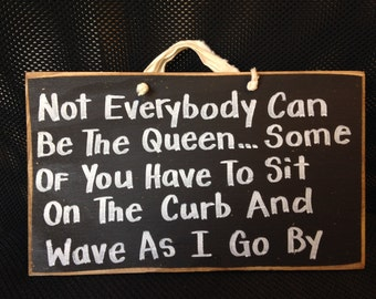 Not Everybody can be Queen Some have to sit on the curb wave as I go by sign wood DIVA princess and queen girlfriend gift wall hanging