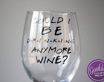 Could I BE Drinking anymore wine? - Chandler Bing - Inspired by FRIENDS TV Show - 20 ounce Wine Glass - With Stem or Stemless