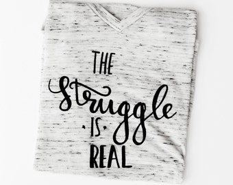 The Struggle Is Real, Womens Graphic Tee, Cute T Shirt, Ladies Tshirt, Funny shirt.