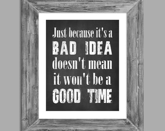 Just Because It's A BAD IDEA Doesn't Mean It Wont Be A Good Time 8x10 Printable Chalkboard Digital Download - Fun Quote