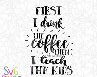 First I Drink the Coffee Then I Teach The Kids SVG DXF Cut File, Original, Teacher, Education, School, Cricut & Silhouette Compatible File