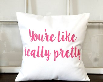 You're Like Really Pretty Pillow