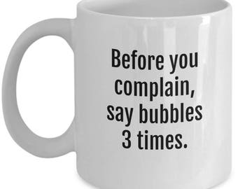 Complaining Mug - Before You Complain Say Bubbles 3 Times - 11 Oz Coffee Cup