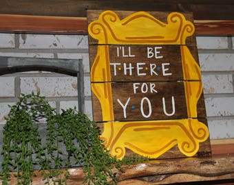 """I'll be there for you"" - Tv Show Friends Sign."