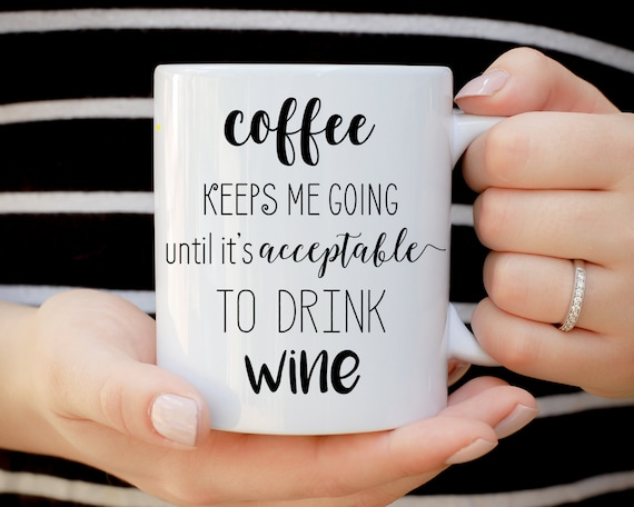 Coffee Keeps Me Going Until it's Acceptable to Drink Wine Mug, Coffee Until Wine, But First Coffee, Best Friend Gift, Birthday Gift, Tea Mug