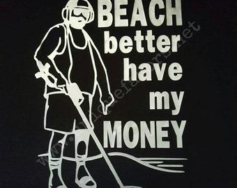 Beach better have my Money! Metal Detecting humor t-shirt!