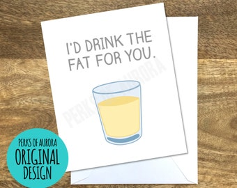 I'd Drink the Fat For You, Friends inspired funny romantic card, love card