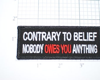Contrary to Belief Nobody Owes You Anything, Funny Entitlement Iron-on Embroidered Clothing Patch Biker Motorcycle Jacket Vest Hat Shirt oz1