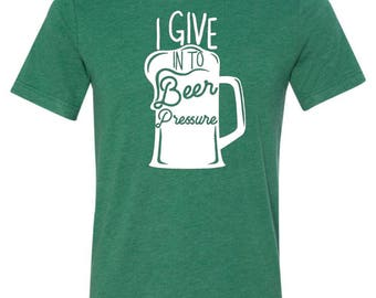 I Give In To Beer Pressure, Beer, St Patrick's Day, St. Patty's Day Adult Tee