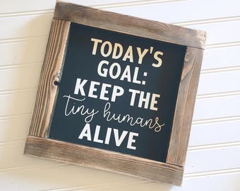 Today's goals: Keep the tiny humans alive Frames Wood Sign