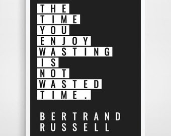 The time you enjoy wasting is never wasted time, Bertrand Russell, Russell Quote, Philosophy, Philosophy Quote, Philosophy Print