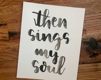 Hand-Lettered Handmade Simple Black 'then sings my soul' Watercolor Print, Brush Pen Calligraphy (8 x 10 in)