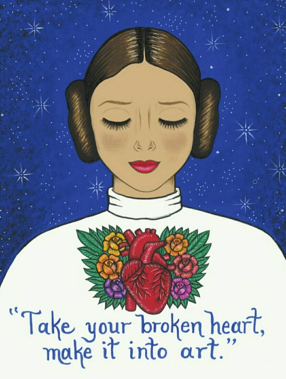 Take your broken heart make it into art. Carrie Fisher Star
