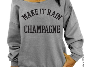 Make It Rain Champagne - Slouchy Oversized Sweatshirt - Celebration Sweatshirt for New Years Party - Bridal Party - More Colors Available
