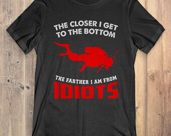 Scuba Diving T-Shirt Gift: The Closer I Get To The Bottom Scuba Diving The Father I Am From Idiots