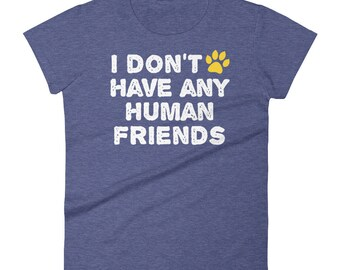 Dog Cat Women's T-Shirt - Pet Animal Lover - Funny Dog Cat T-Shirt - I don't have any human friends - Women's Fashion Fit T-Shirt