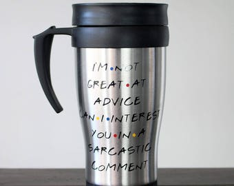 I'm not great at advice can I interest you in a sarcastic comment - Stainless steel Travel Coffee Mug - Inspired by FRIENDS TV show