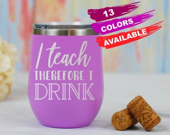 I Teach Therefore I Drink Wine Tumbler, Teacher Gift, Insulated Wine Tumbler, Funny Teacher Gift, Teacher Wine Glass, Stemless Wine Tumbler