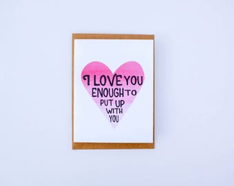 Anniversay and Valentine's Day Card-I love you enough to put up with you