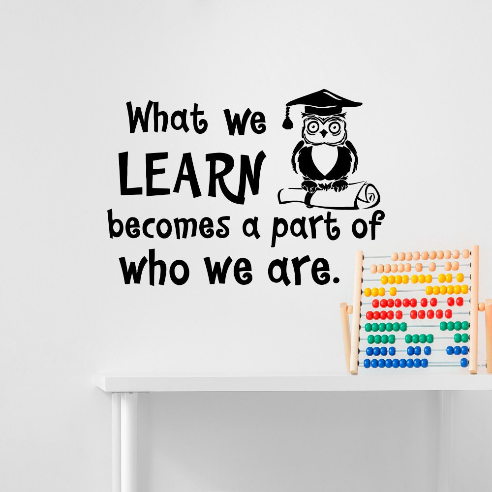 Education Wall Decal Quote What We Learn Becomes A Part Of Who