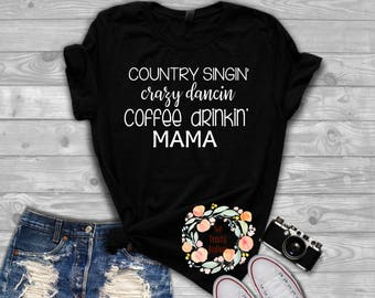 country singing/crazy dancing/coffee drinking/ Mama/ Mama shirt/ Country shirt/ Singing shirt/Coffee shirt/ Mom shirt/country dancing coffee