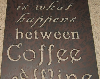 Life is what happens between Coffee & Wine-metal art, wine, vineyard sign, wall decor, bar art, custom order