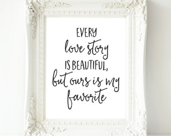 Love Printable Wall Art, Every love story is beautiful but ours is my favorite, 8x10 Love Quote printable, Home Decor print, Love Wall art