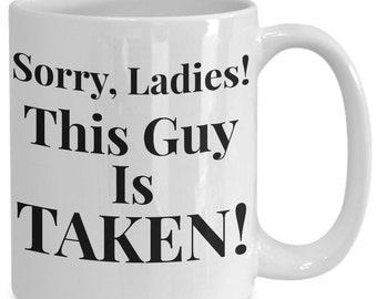 Gift for husband, fiancé, boyfriend! Sorry, Ladies! This Guy Is Taken! 11 or 15 oz mug