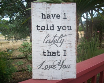 Have I Told You Lately That I Love You / Rustic Love Sign / Song Lyric / Rustic Wood Sign / Cottage Beach / Shabby Decor