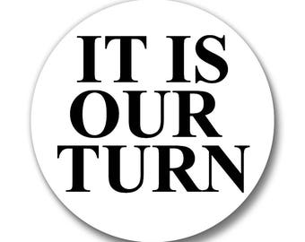 It Is Our Turn, Button, Black and White, Lapel Pin, Anna Joyce, Portland, OR