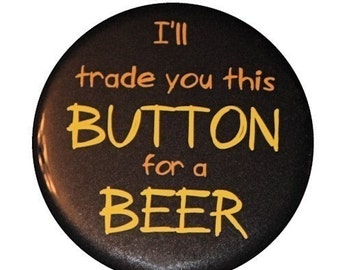 I'll Trade You This Button For A Beer - Pinback Button Badge 1 1/2 inch 1.5 - Keychain Magnet or Flatback