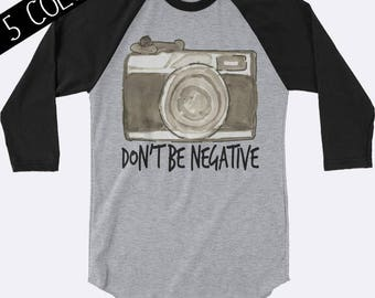 Don't Be Negative Shirt, Camera Shirt, Photography Shirt, Photographer Shirt, 3/4 Sleeve Shirt, Photography Clothing, Womens Shirt