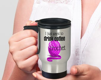 Crochet Travel Mug ~ I Just Want to Drink Coffee and Crochet ~ Gift for Crocheter on the Go ~ Coffee Mug with Lid
