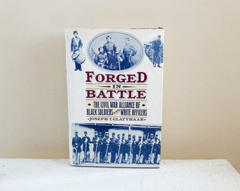 Forged in Battle: The Civil War Alliance of Black Soldiers and White Officers by Joseph T. Glatthaar, Civil War History, American History