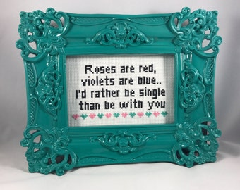 Anti Valentine Poem : Roses are red, violets are blue. I'd rather be single than be with you.