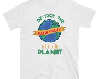 Destroy The Patriarchy Not the Planet Shirt -  Planet Shirt - Earth Day Shirt - Environmental Shirt - Climate change shirt - Feminist Shirt
