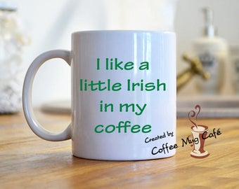 I like a little Irish in my coffee, St. Patrick's day coffee mug, St. Patty's day, paddy's day, Funny Mug, gag, gift for mom, gift for him