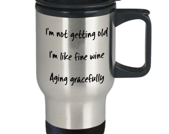 Funny Not Getting Old, I'm Like Fine Wine, Aging Gracefully, Birthday, Insulated Travel Mug Gift, Mother, Father, Grandmother, Grandfather