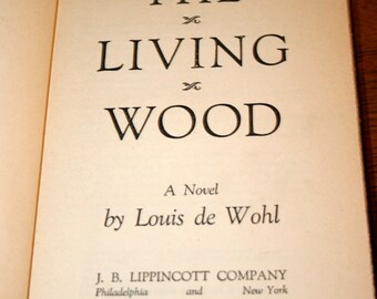 1947 The Living Wood//By Louis de Wohl//A Novel//Published by J. B. Lippincott Co. NY//Vintage Rare Book
