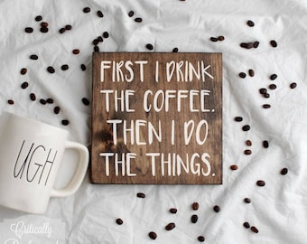 Wood Sign • First I Drink The Coffee. Then I Do The Things. • Free Shipping • Home Decor • Coffee Bar Decor • Many Sizes to Choose From!