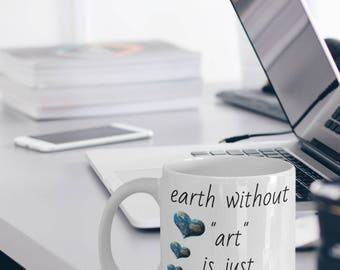 Earth Mug - Art Mug - Earth Gifts - Art Gift - Gift For Artist - Earth Without Art Is Just Eh