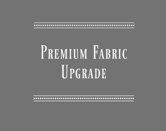 Premium Fabric Upgrade - ONLY Purchase if Requested
